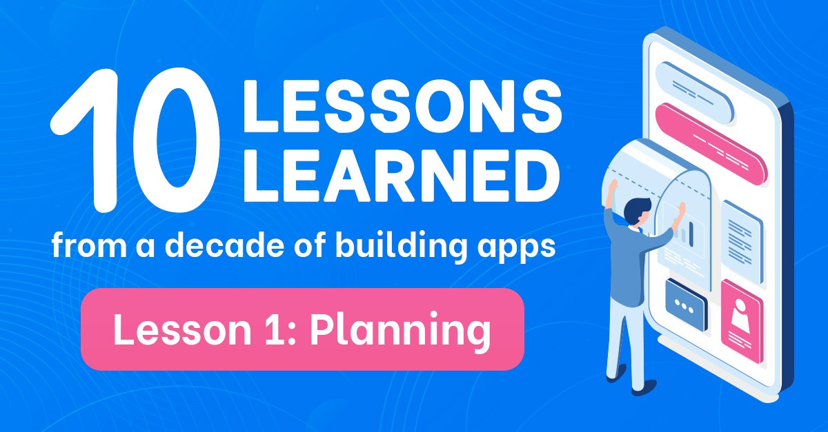 10 lessons learned from a decade of building apps: Lesson 1 -  Planning
