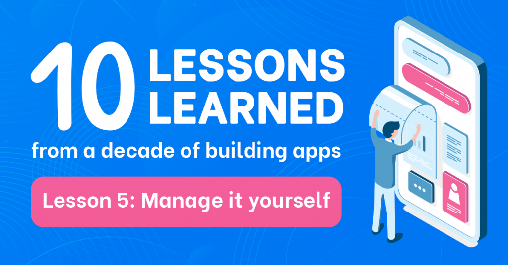 10 lessons learned from a decade of building apps: Lesson 5 - Manage it yourself