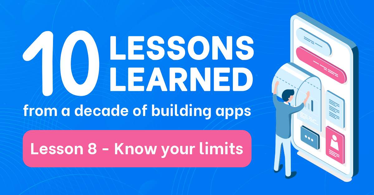 10 lessons learned from a decade of building apps: Lesson 8 - Know your limits